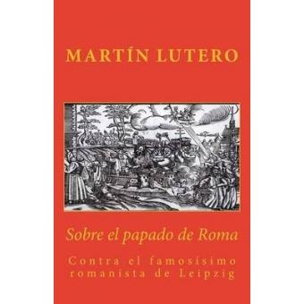 Sobre el papado de Roma contra el famosísimo romanista de Leipzig (1520)