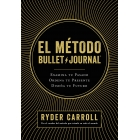 El método Bullet Journal. Examina tu pasado. Ordena tu presente. Diseña tu futuro