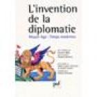 L'invention de la diplomatie. Moyen age, temps modernes