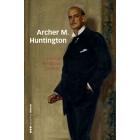Archer M. Huntington. El fundador de la Hispanic Society of America en España