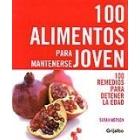 100 alimentos para mantenerse joven. 100 remedios para detener la edad