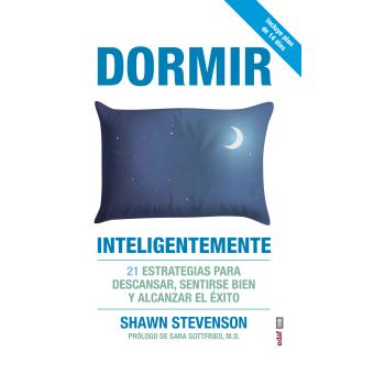 Dormir inteligentemente. 21 estrategias para descansar, sentirse bien y alcanzar el éxito