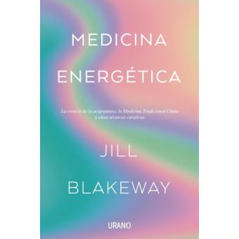 Medicina energética. La ciencia de la acupuntura, la Medicina Tradicional China y otras terapias curativas