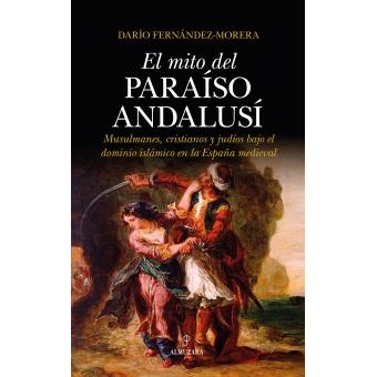 El mito del paraíso andalusí. Musulmanes, cristianos y judíos bajo el dominio islámico en la España medieval