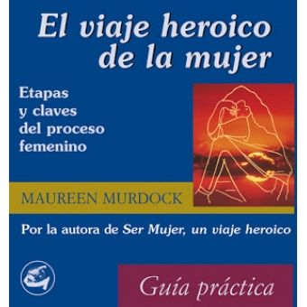 El viaje heroico de la mujer. Etapas y claves del proceso femenino Guía práctica