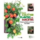 Cómo cultivar plantas en macetas. Tu huerto en el balcón o en la terraza. Guía completa