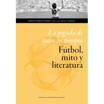 La jugada de todos los tiempos: fútbol, mito y literatura