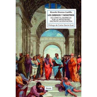 Los griegos y nosotros: de cómo el desprecio por la Antigüedad destruye la educación
