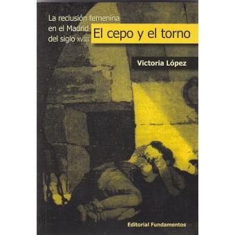 El cepo y el torno. La reclusión femenina en el Madrid del siglo XVIII