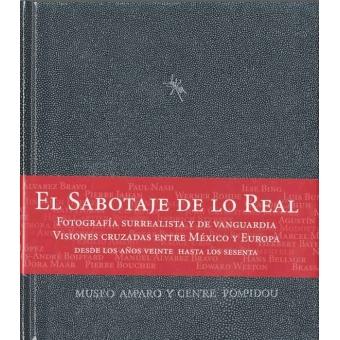 El Sabotaje de lo Real. Fotografía surrealista y de vanguardia. Visiones cruzadas entre México y Europa. Desde los años veinte hasta los sesenta