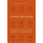 Living Religion: Embodiment, Theology, and the Possibility of a Spiritual Sense
