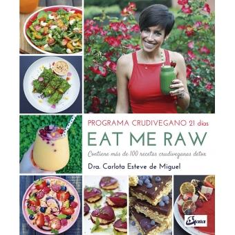 Eat me Raw: Programa crudivegano 21 días. Contiene más de 100 recetas crudiveganas detox