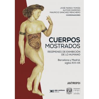 Cuerpos mostrados. Regímenes de exhibición de lo humano. Barcelona y Madrid siglos XVII-XX