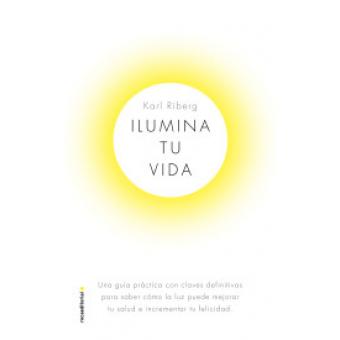 Ilumina tu vida. El arte de usar la luz para transformar tu salud e incrementar tu felicidad