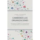 Cambiemos las organizaciones. Cómo activar la inteligencia, la responsabilidad y el liderazgo colectivo en las organizaciones