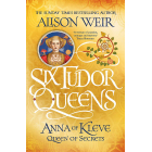 Six Tudor Queens. Anna Of Kleve Queen Of Secrets (Six Tudor Queens 4)