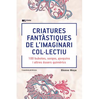 Criatures fantàstiques de l'imaginari col·lectiu. 100 bubotes, sorges, gorguins i altres éssers quimèrics