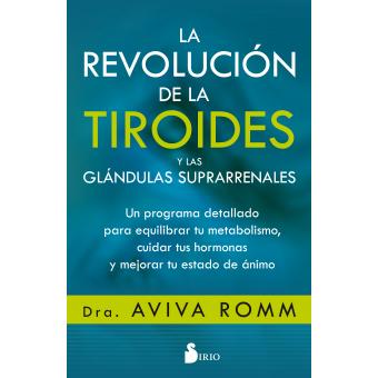 La revolución de la tiroides y las glándulas suprarrenales. Un programa detallado para equilibrar tu metabolismo, cuidar tus hormonas y mejorar tu estado de ánimo