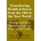 Transferring wealth and power from the Old to the New World : monetary and fiscal institutions in the 17th throught the 19th centuries