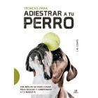 Técnicas para adiestrar a tu perro. Con más de 60 paso a paso para educar y comprender a tu mascota