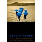 Irony in action (Anthropology, practice, and the moral imagination)