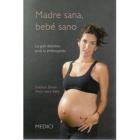 Mamá sana, bebé sano : La guía definitiva para la embarazada