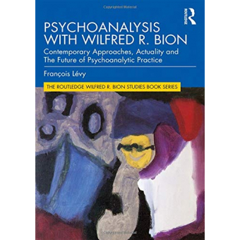 Psychoanalysis with Wilfred R. Bion: Contemporary Approaches, Actuality and The Future of Psychoanalytic Practice (The Routledge Wilfred R. Bion Studies Book Series)