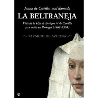 Juana de Castilla, mal llamada la Beltraneja. Vida de la ...