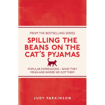 Spilling the Beans on the Cat's Pyjamas: Popular Expressions - What They Mean and Where We Got Them