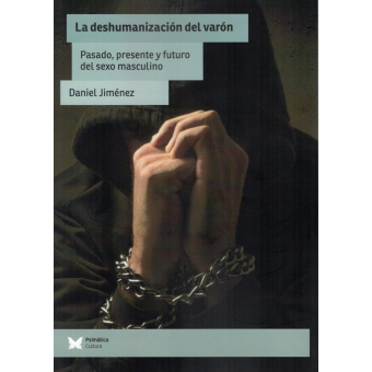 La deshumanización del varón. Pasado, presente y futuro del sexo masculino