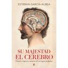 Su majestad el cerebro. Historia, enigmas y misterios de un órgano prodigioso