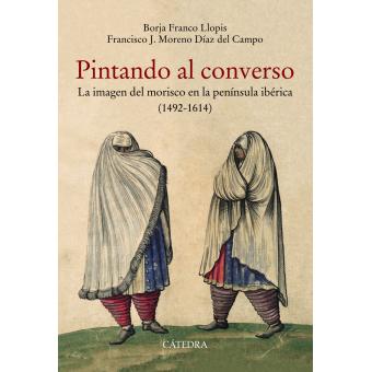 Pintando al converso. La imagen del morisco en la península ibérica (1492-1614)