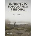El proyecto fotográfico personal. Guía completa para su desarrollo: de la idea a la presentación
