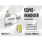 Cómo innovar. ... sin ser Google. Manual de innovación
