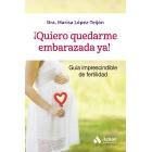 ¡Quiero quedarme embarazada ya!. Guia imprescindible de fertilidad