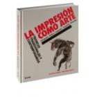 La impresión como arte. Técnicas tradicionales y contemporáneas. Calcografía, relieve, litografía, serigrafía, monotipo (Nueva edición 2016)