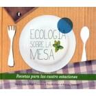 Ecología sobre la mesa. Recetas para las cuatro estaciones