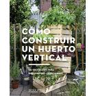Cómo construir un huerto vertical. 20 proyectos para minijardines comestibles
