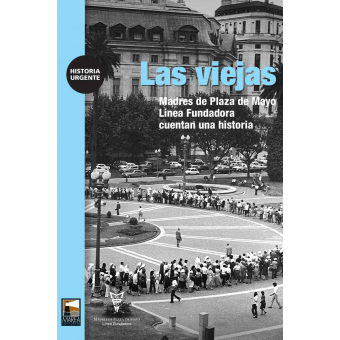 Las viejas. Madres de Plaza de Mayo Línea Fundadora cuentan una historia