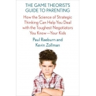 The Game Theorist's Guide to Parenting: How the Science of Strategic Thinking Can Help You Deal with the Toughest Negotiators You Know -- Your Kids