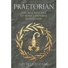Pretorian. The rise and fall of Rome's imperial bodyguard