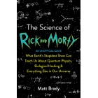 The Science of Rick and Morty : What Earth's Stupidest Show Can Teach Us About Quantum Physics, Biological Hacking and Everything Else In Our Universe (An Unofficial Guide)