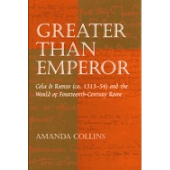 Greater than emperor: Cola di Rienzo (ca. 1313-54) and the world  of Fourteenth-century Rome