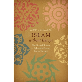 Islam without Europe: traditions of reform in eighteenth-century islamic thought