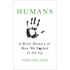 Humans. A Brief History of We Fuked it All Up