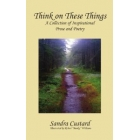 Think On These Things: A Collection of Inspirational Prose and Poetry