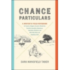 Chance particulars. A Writer's Field Notebook for Travelers, Bloggers, Essayists, Memoirists, Novelists, Journalists, Adventurers, Naturalists, Sketchers, and Other Note-Takers and Recorders of Life