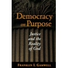 Democracy on purpose : justice and the reality of God