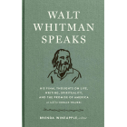 Walt Whitman Speaks. His Final Thoughts On Life, Writing, Spirituality and the Promise of America