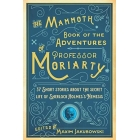 The Mammoth Book of the adventures of Professor Moriarty (37 Short Stories about the Secret Life of Sherlock Holmes?s Nemesis)